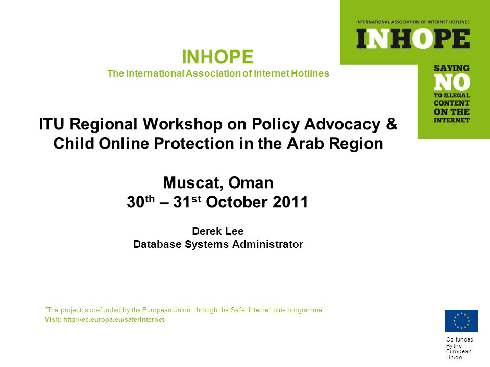 Co-funded By the European Union INHOPE The International Association of Internet Hotlines ITU Regional Workshop on Policy Advocacy & Child Online Protection in the Arab Region Muscat, Oman 30 th – 31 st October 2011 Derek Lee Database Systems Administrator The project is co-funded by the European Union, through the Safer Internet plus programme Visit: http://ec.europa.eu/saferinternet Co-funded By the European Union