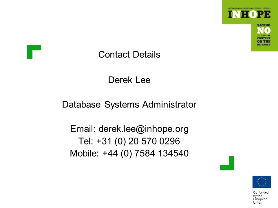 Co-funded By the European Union Contact Details Derek Lee Database Systems Administrator Email: derek.lee@inhope.org Tel: +31 (0) 20 570 0296 Mobile: +44 (0) 7584 134540