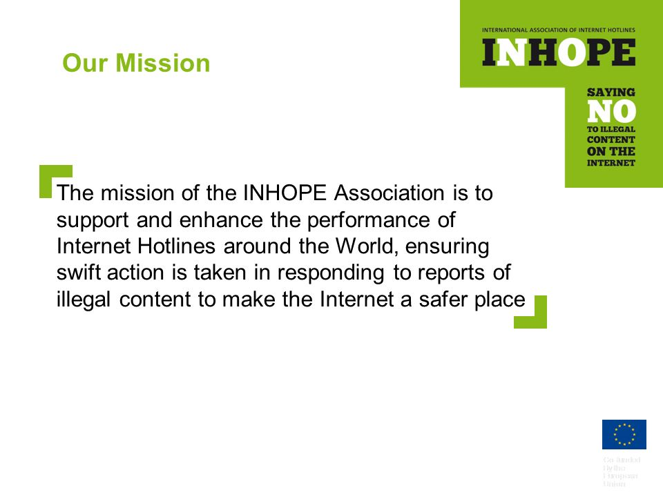 Co-funded By the European Union Our Mission The mission of the INHOPE Association is to support and enhance the performance of Internet Hotlines around the World, ensuring swift action is taken in responding to reports of illegal content to make the Internet a safer place Co-funded By the European Union