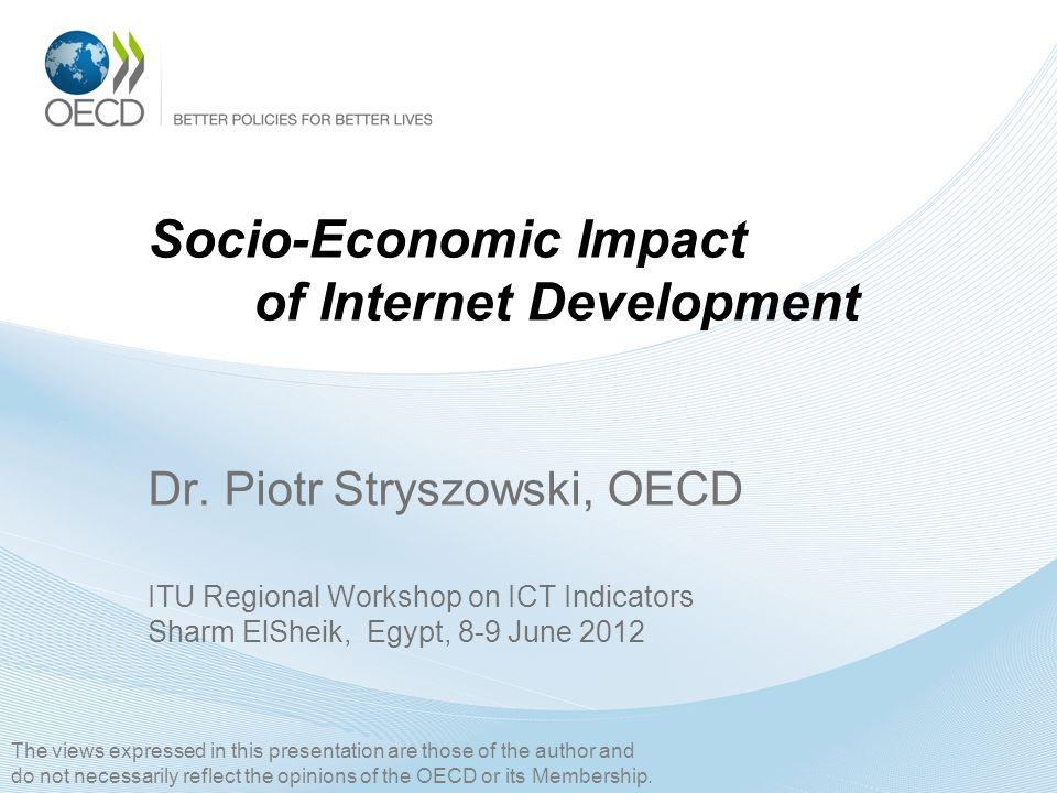 Socio-Economic Impact of Internet Development Dr. Piotr Stryszowski, OECD ITU Regional Workshop on ICT Indicators Sharm ElSheik, Egypt, 8-9 June 2012