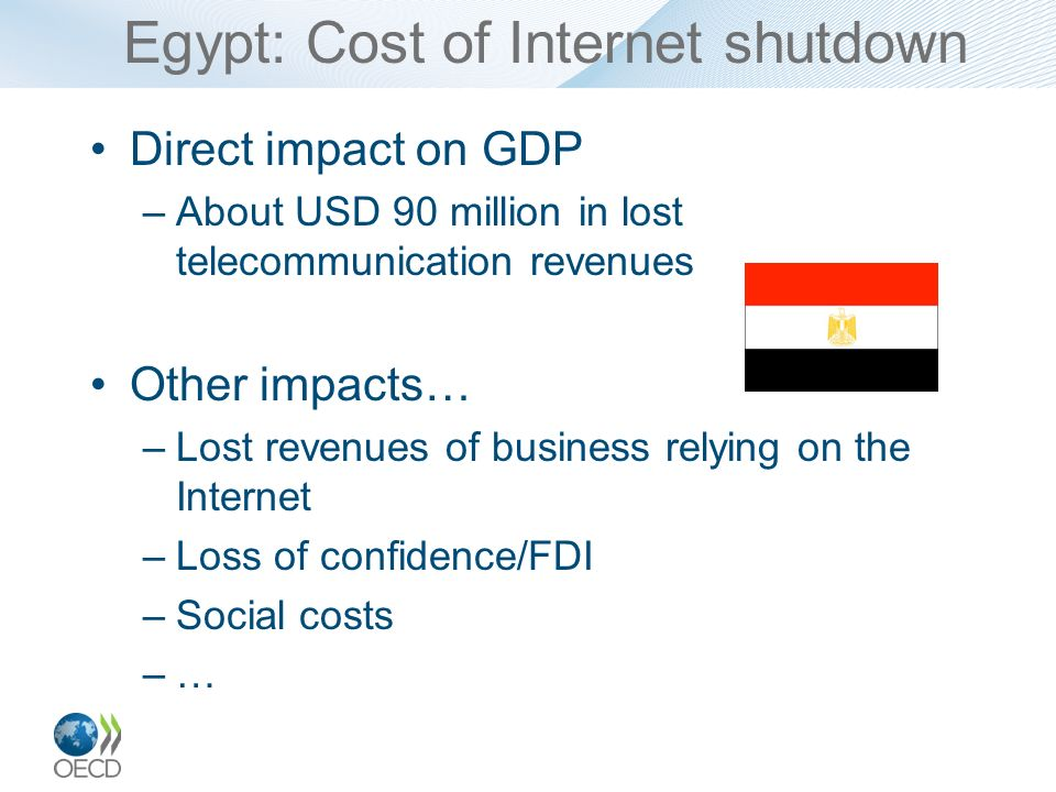 Egypt: Cost of Internet shutdown Direct impact on GDP –About USD 90 million in lost telecommunication revenues Other impacts… –Lost revenues of busine
