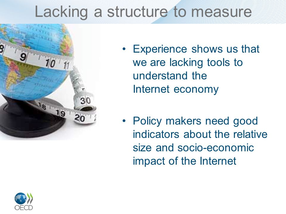 Lacking a structure to measure Experience shows us that we are lacking tools to understand the Internet economy Policy makers need good indicators abo