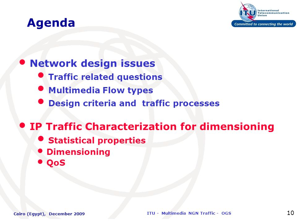 International Telecommunication Union ITU - Multimedia NGN Traffic - OGS Cairo (Egypt), December 2009 10 Agenda Network design issues Traffic related questions Multimedia Flow types Design criteria and traffic processes IP Traffic Characterization for dimensioning Statistical properties Dimensioning QoS