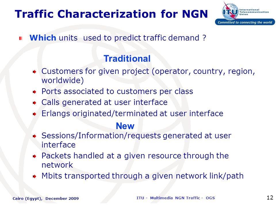 International Telecommunication Union ITU - Multimedia NGN Traffic - OGS Cairo (Egypt), December 2009 12 Traffic Characterization for NGN Which units
