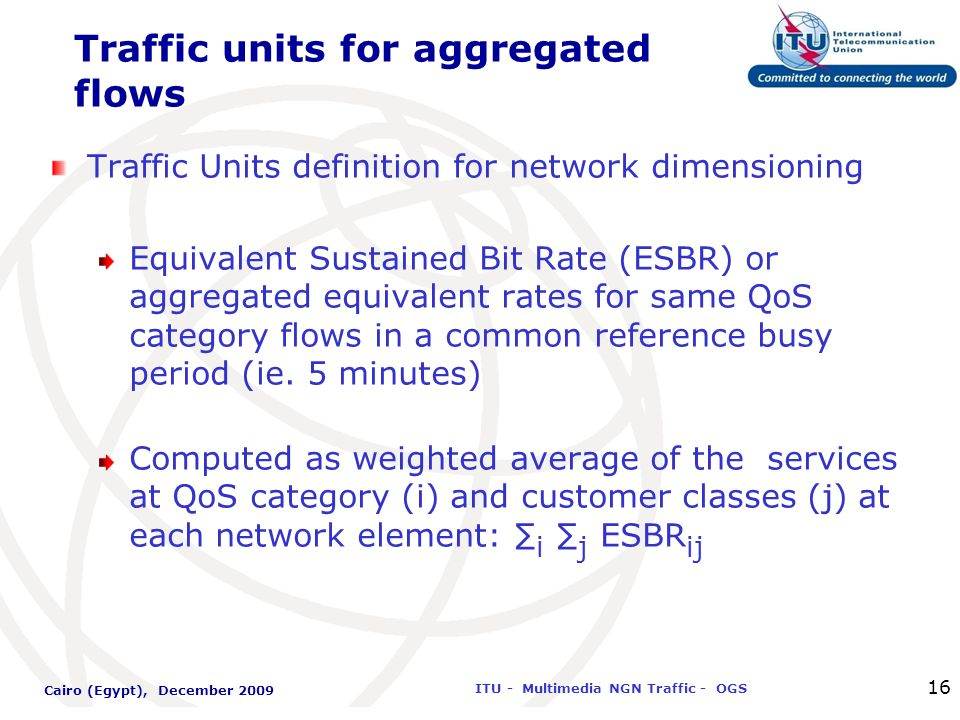 International Telecommunication Union ITU - Multimedia NGN Traffic - OGS Cairo (Egypt), December 2009 16 Traffic units for aggregated flows Traffic Un