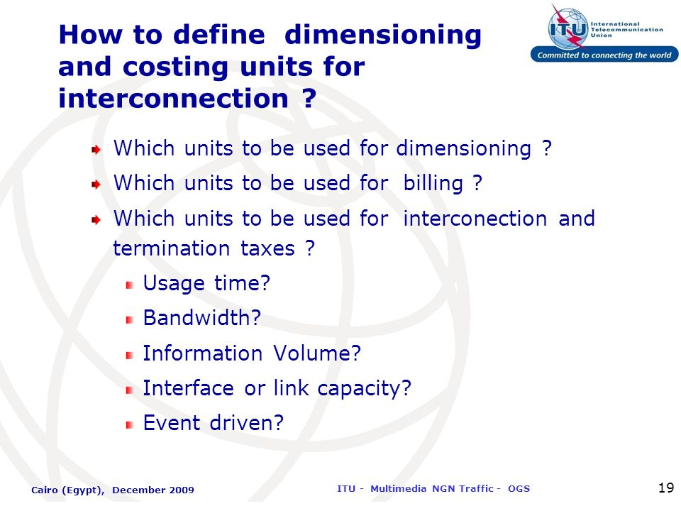 International Telecommunication Union ITU - Multimedia NGN Traffic - OGS Cairo (Egypt), December 2009 19 How to define dimensioning and costing units