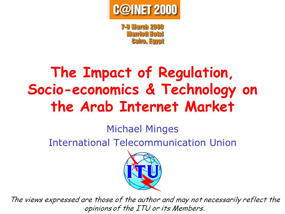 The Impact of Regulation, Socio-economics & Technology on the Arab Internet Market Michael Minges International Telecommunication Union The views expr