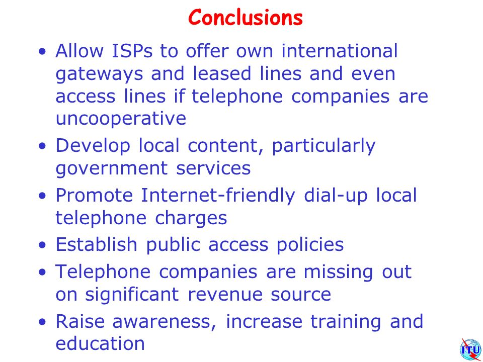 Conclusions Allow ISPs to offer own international gateways and leased lines and even access lines if telephone companies are uncooperative Develop local content, particularly government services Promote Internet-friendly dial-up local telephone charges Establish public access policies Telephone companies are missing out on significant revenue source Raise awareness, increase training and education