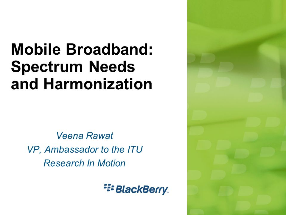 Mobile Broadband: Spectrum Needs and Harmonization Veena Rawat VP, Ambassador to the ITU Research In Motion
