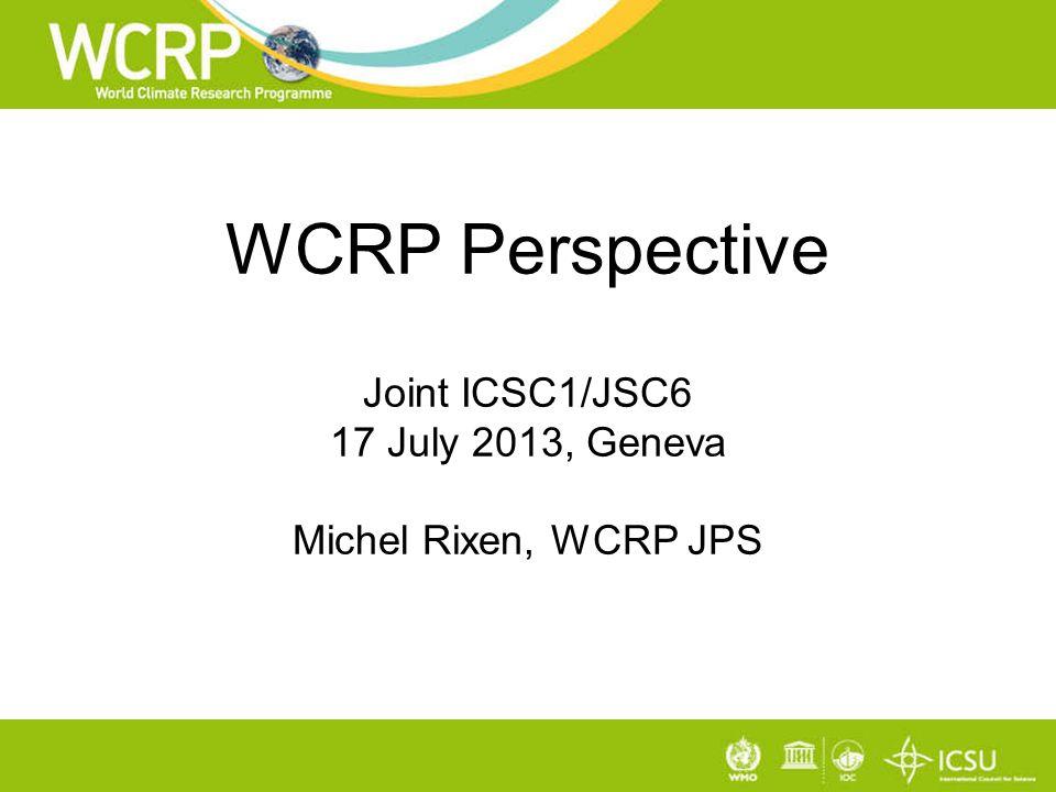WCRP Perspective Joint ICSC1/JSC6 17 July 2013, Geneva Michel Rixen, WCRP JPS