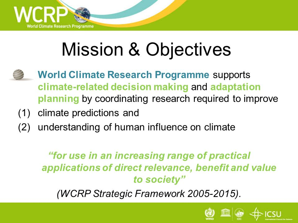 Mission & Objectives World Climate Research Programme supports climate-related decision making and adaptation planning by coordinating research required to improve (1)climate predictions and (2)understanding of human influence on climate for use in an increasing range of practical applications of direct relevance, benefit and value to society (WCRP Strategic Framework 2005-2015).