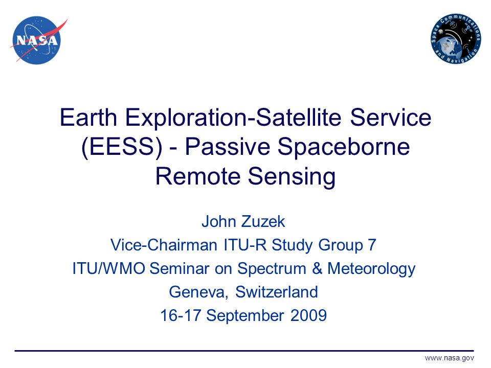 www.nasa.gov Earth Exploration-Satellite Service (EESS) - Passive Spaceborne Remote Sensing John Zuzek Vice-Chairman ITU-R Study Group 7 ITU/WMO Seminar on Spectrum & Meteorology Geneva, Switzerland 16-17 September 2009
