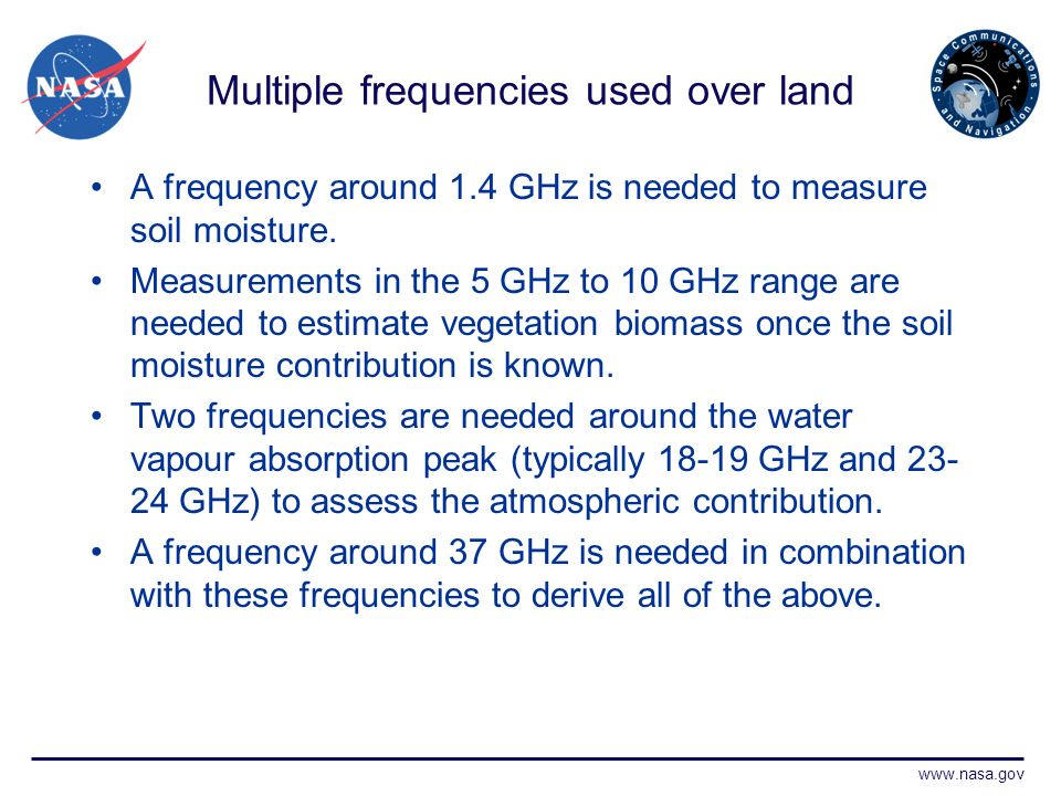 www.nasa.gov Multiple frequencies used over land A frequency around 1.4 GHz is needed to measure soil moisture.