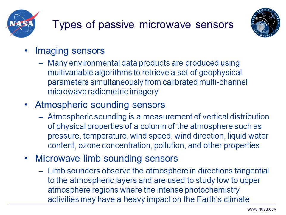 www.nasa.gov Types of passive microwave sensors Imaging sensors –Many environmental data products are produced using multivariable algorithms to retrieve a set of geophysical parameters simultaneously from calibrated multi-channel microwave radiometric imagery Atmospheric sounding sensors –Atmospheric sounding is a measurement of vertical distribution of physical properties of a column of the atmosphere such as pressure, temperature, wind speed, wind direction, liquid water content, ozone concentration, pollution, and other properties Microwave limb sounding sensors –Limb sounders observe the atmosphere in directions tangential to the atmospheric layers and are used to study low to upper atmosphere regions where the intense photochemistry activities may have a heavy impact on the Earths climate