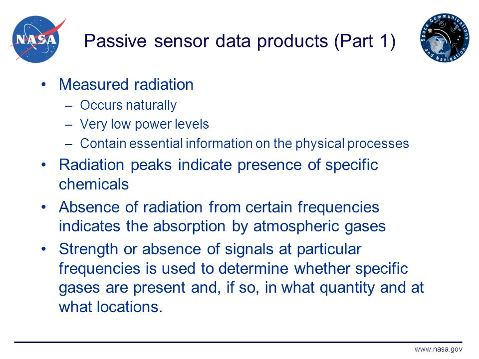 www.nasa.gov Passive sensor data products (Part 1) Measured radiation –Occurs naturally –Very low power levels –Contain essential information on the physical processes Radiation peaks indicate presence of specific chemicals Absence of radiation from certain frequencies indicates the absorption by atmospheric gases Strength or absence of signals at particular frequencies is used to determine whether specific gases are present and, if so, in what quantity and at what locations.