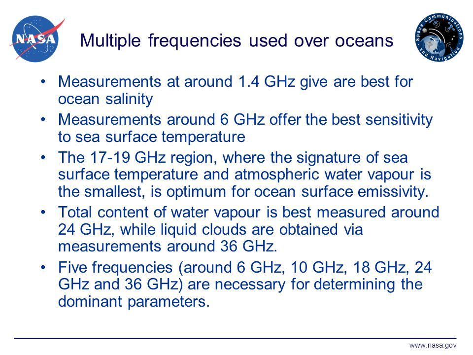 www.nasa.gov Multiple frequencies used over oceans Measurements at around 1.4 GHz give are best for ocean salinity Measurements around 6 GHz offer the best sensitivity to sea surface temperature The 17-19 GHz region, where the signature of sea surface temperature and atmospheric water vapour is the smallest, is optimum for ocean surface emissivity.