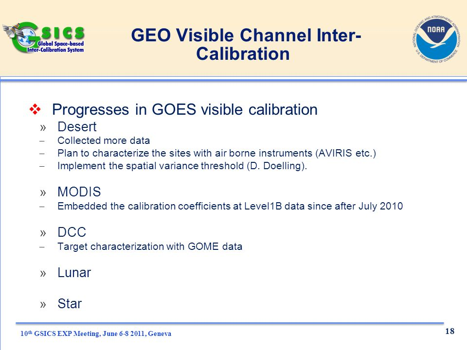 10 th GSICS EXP Meeting, June , Geneva GEO Visible Channel Inter- Calibration Progresses in GOES visible calibration »Desert – Collected more data – Plan to characterize the sites with air borne instruments (AVIRIS etc.) – Implement the spatial variance threshold (D.