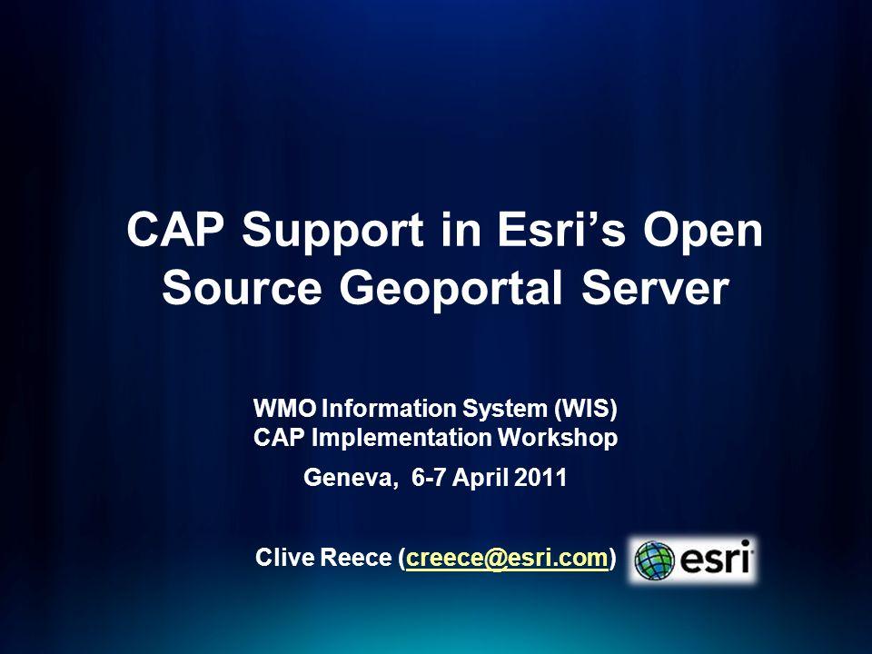 CAP Support in Esris Open Source Geoportal Server WMO Information System (WIS) CAP Implementation Workshop Geneva, 6-7 April 2011 Clive Reece (creece@esri.com)creece@esri.com