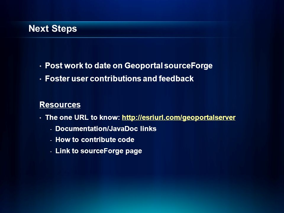 Next Steps Post work to date on Geoportal sourceForge Foster user contributions and feedback Resources The one URL to know:   - Documentation/JavaDoc links - How to contribute code - Link to sourceForge page