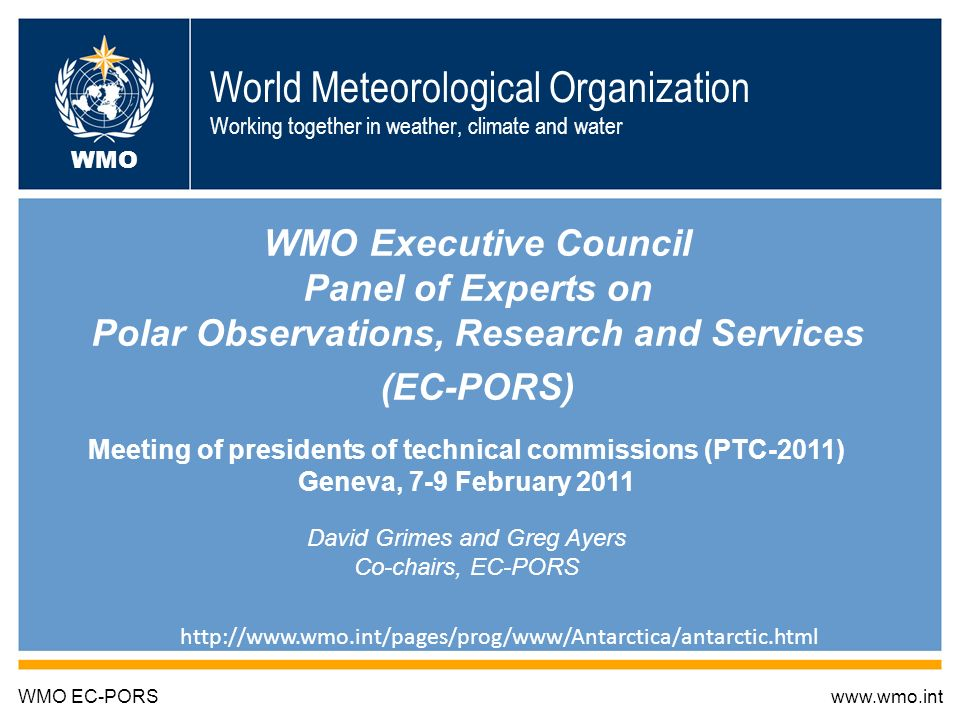 World Meteorological Organization Working together in weather, climate and water WMO Executive Council Panel of Experts on Polar Observations, Research and Services (EC-PORS) WMO EC-PORSwww.wmo.int WMO Meeting of presidents of technical commissions (PTC-2011) Geneva, 7-9 February 2011 David Grimes and Greg Ayers Co-chairs, EC-PORS