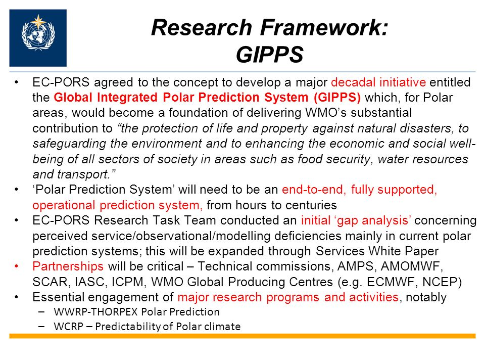 Research Framework: GIPPS EC-PORS agreed to the concept to develop a major decadal initiative entitled the Global Integrated Polar Prediction System (GIPPS) which, for Polar areas, would become a foundation of delivering WMOs substantial contribution to the protection of life and property against natural disasters, to safeguarding the environment and to enhancing the economic and social well- being of all sectors of society in areas such as food security, water resources and transport.