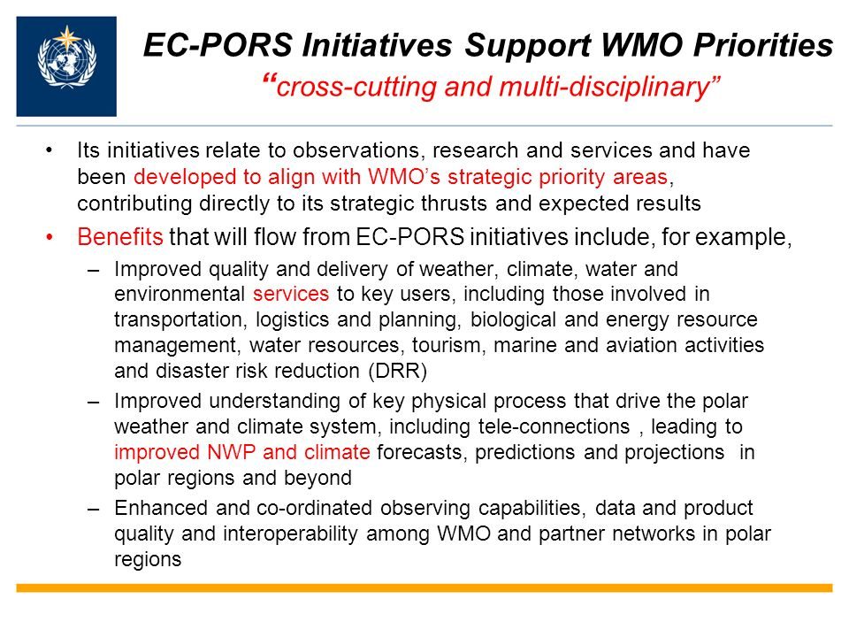 EC-PORS Initiatives Support WMO Priorities cross-cutting and multi-disciplinary Its initiatives relate to observations, research and services and have been developed to align with WMOs strategic priority areas, contributing directly to its strategic thrusts and expected results Benefits that will flow from EC-PORS initiatives include, for example, –Improved quality and delivery of weather, climate, water and environmental services to key users, including those involved in transportation, logistics and planning, biological and energy resource management, water resources, tourism, marine and aviation activities and disaster risk reduction (DRR) –Improved understanding of key physical process that drive the polar weather and climate system, including tele-connections, leading to improved NWP and climate forecasts, predictions and projections in polar regions and beyond –Enhanced and co-ordinated observing capabilities, data and product quality and interoperability among WMO and partner networks in polar regions