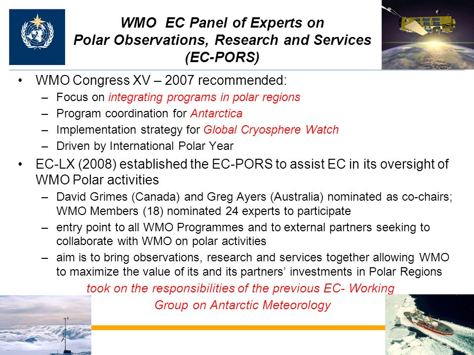 WMO EC Panel of Experts on Polar Observations, Research and Services (EC-PORS) WMO Congress XV – 2007 recommended: –Focus on integrating programs in polar regions –Program coordination for Antarctica –Implementation strategy for Global Cryosphere Watch –Driven by International Polar Year EC-LX (2008) established the EC-PORS to assist EC in its oversight of WMO Polar activities –David Grimes (Canada) and Greg Ayers (Australia) nominated as co-chairs; WMO Members (18) nominated 24 experts to participate –entry point to all WMO Programmes and to external partners seeking to collaborate with WMO on polar activities –aim is to bring observations, research and services together allowing WMO to maximize the value of its and its partners investments in Polar Regions took on the responsibilities of the previous EC- Working Group on Antarctic Meteorology