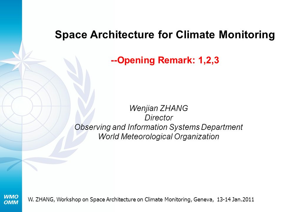 Space Architecture for Climate Monitoring --Opening Remark: 1,2,3 Wenjian ZHANG Director Observing and Information Systems Department World Meteorological Organization W.
