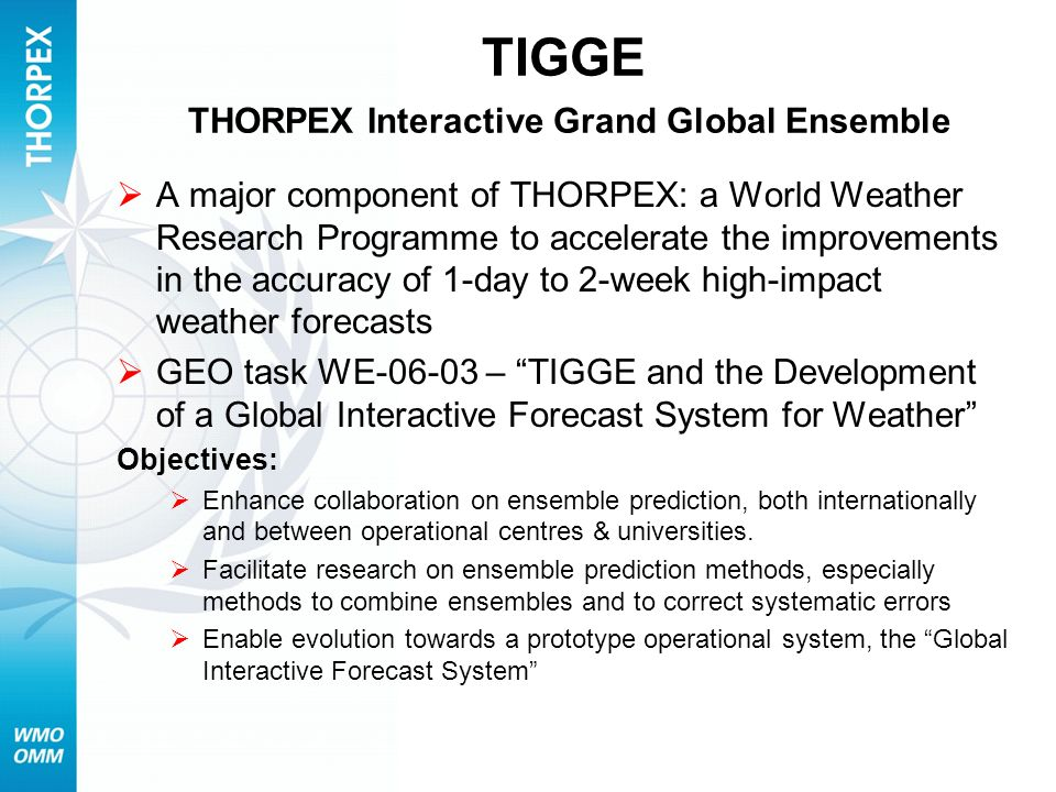 TIGGE THORPEX Interactive Grand Global Ensemble A major component of THORPEX: a World Weather Research Programme to accelerate the improvements in the
