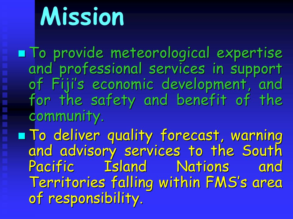 Mission To provide meteorological expertise and professional services in support of Fijis economic development, and for the safety and benefit of the