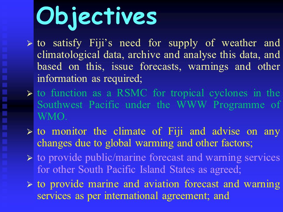 Objectives to satisfy Fijis need for supply of weather and climatological data, archive and analyse this data, and based on this, issue forecasts, war