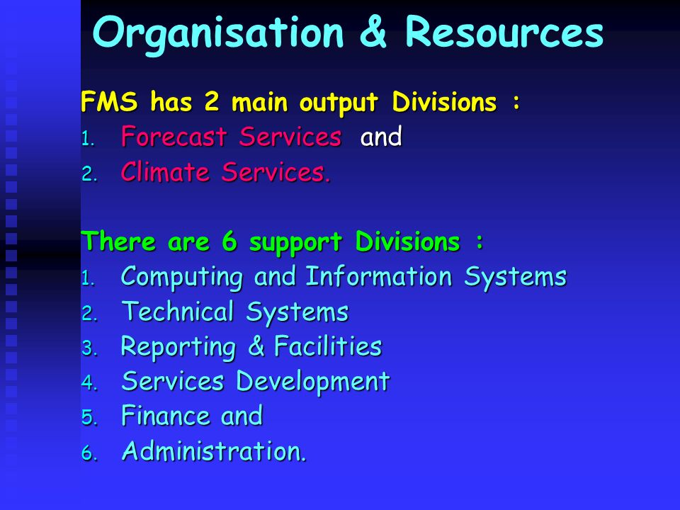 Organisation & Resources FMS has 2 main output Divisions : 1. Forecast Services and 2. Climate Services. There are 6 support Divisions : 1. Computing