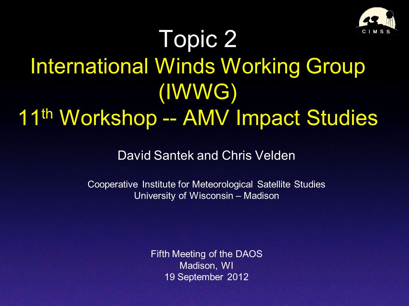 Topic 2 International Winds Working Group (IWWG) 11 th Workshop -- AMV Impact Studies David Santek and Chris Velden Cooperative Institute for Meteorological Satellite Studies University of Wisconsin – Madison Fifth Meeting of the DAOS Madison, WI 19 September 2012