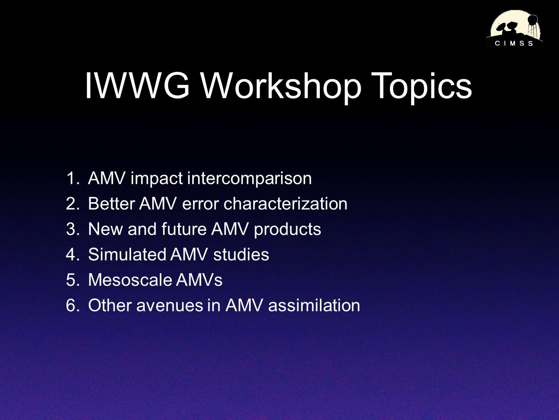 IWWG Workshop Topics 1.AMV impact intercomparison 2.Better AMV error characterization 3.New and future AMV products 4.Simulated AMV studies 5.Mesoscal