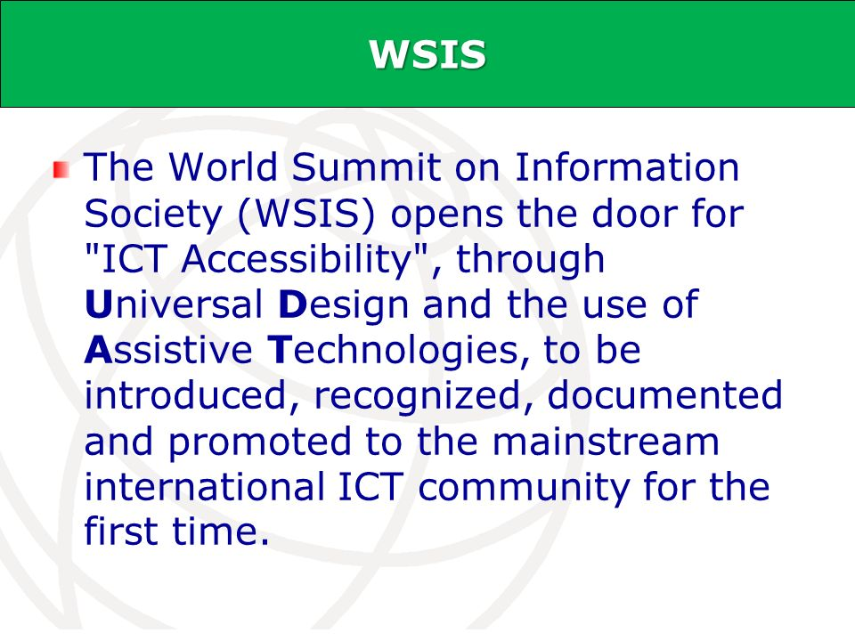 International Telecommunication Union WSIS The World Summit on Information Society (WSIS) opens the door for ICT Accessibility , through Universal Design and the use of Assistive Technologies, to be introduced, recognized, documented and promoted to the mainstream international ICT community for the first time.