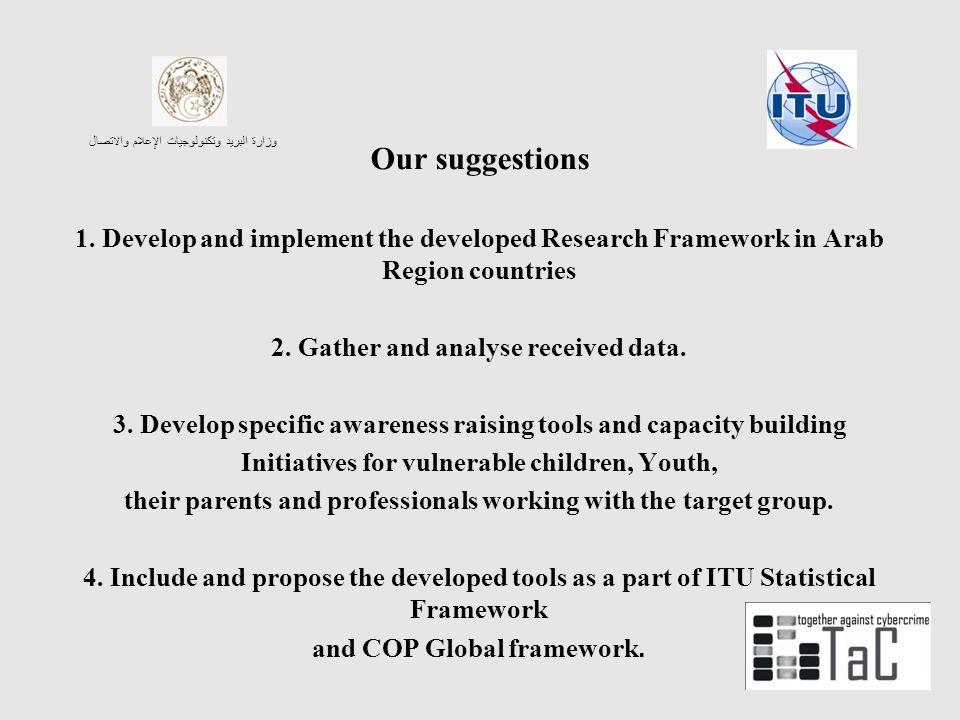 وزارة البريد وتكنولوجيات الإعلام والاتصال Our suggestions 1. Develop and implement the developed Research Framework in Arab Region countries 2. Gather