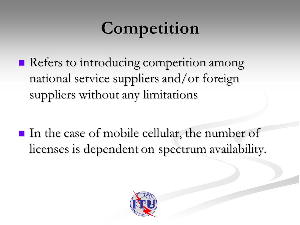 Competition Refers to introducing competition among national service suppliers and/or foreign suppliers without any limitations Refers to introducing competition among national service suppliers and/or foreign suppliers without any limitations In the case of mobile cellular, the number of licenses is dependent on spectrum availability.