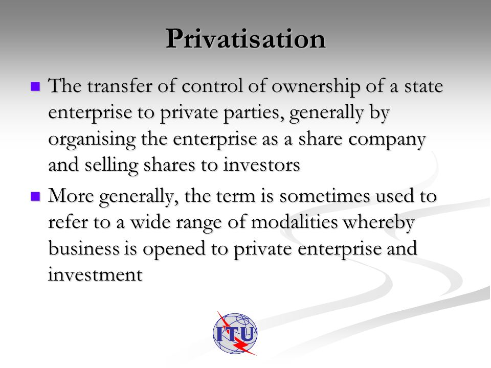 Privatisation The transfer of control of ownership of a state enterprise to private parties, generally by organising the enterprise as a share company and selling shares to investors The transfer of control of ownership of a state enterprise to private parties, generally by organising the enterprise as a share company and selling shares to investors More generally, the term is sometimes used to refer to a wide range of modalities whereby business is opened to private enterprise and investment More generally, the term is sometimes used to refer to a wide range of modalities whereby business is opened to private enterprise and investment
