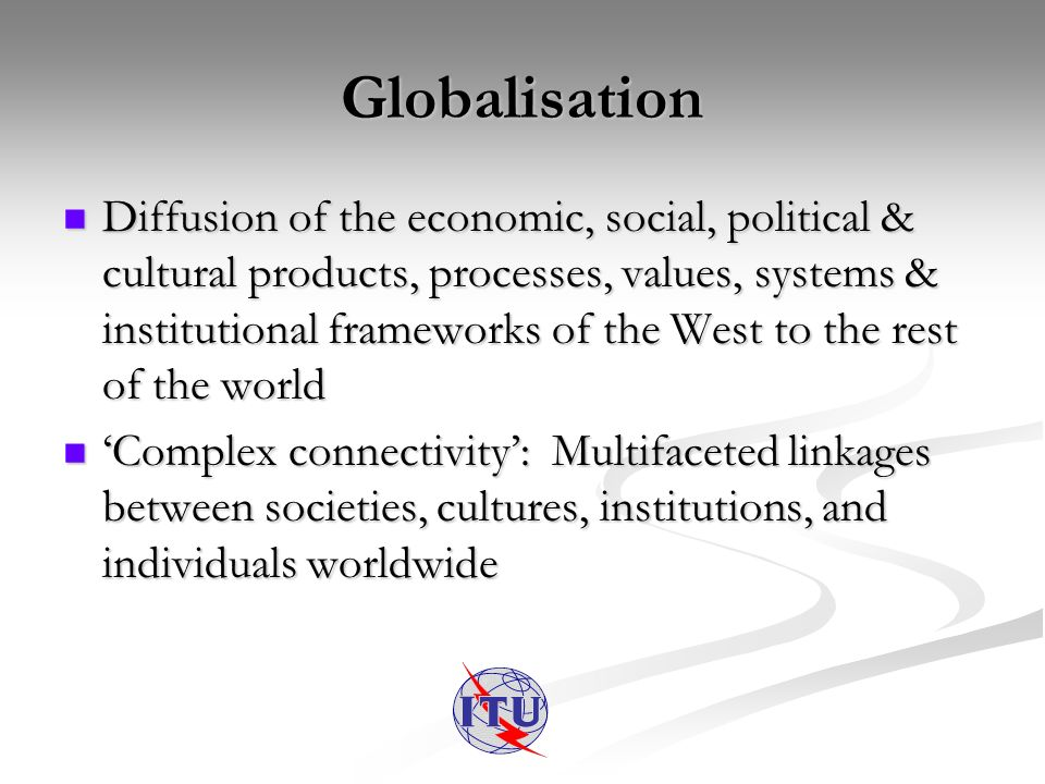Globalisation Diffusion of the economic, social, political & cultural products, processes, values, systems & institutional frameworks of the West to the rest of the world Diffusion of the economic, social, political & cultural products, processes, values, systems & institutional frameworks of the West to the rest of the world Complex connectivity: Multifaceted linkages between societies, cultures, institutions, and individuals worldwide Complex connectivity: Multifaceted linkages between societies, cultures, institutions, and individuals worldwide