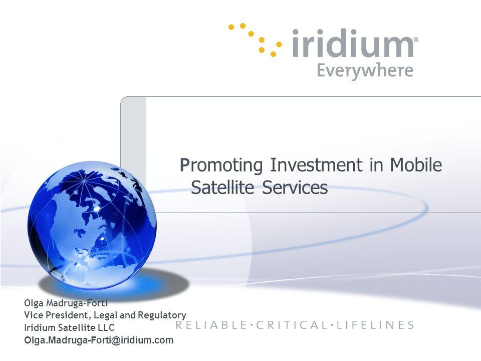 Olga Madruga-Forti Vice President, Legal and Regulatory Iridium Satellite LLC Olga.Madruga-Forti@iridium.com P romoting Investment in Mobile Satellite