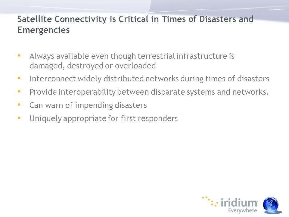 Satellite Connectivity is Critical in Times of Disasters and Emergencies Always available even though terrestrial infrastructure is damaged, destroyed