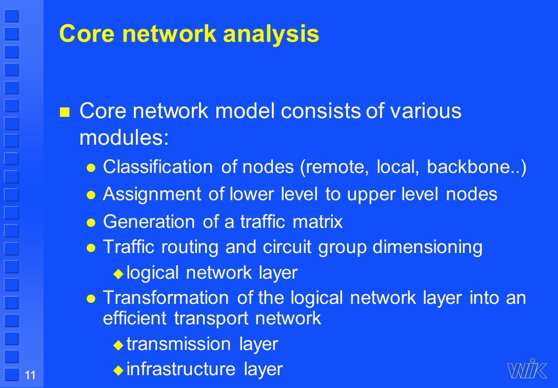 11 Core network analysis Core network model consists of various modules: Classification of nodes (remote, local, backbone..) Assignment of lower level to upper level nodes Generation of a traffic matrix Traffic routing and circuit group dimensioning logical network layer Transformation of the logical network layer into an efficient transport network transmission layer infrastructure layer