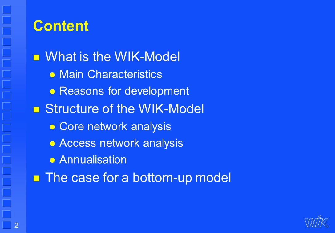 2 Content What is the WIK-Model Main Characteristics Reasons for development Structure of the WIK-Model Core network analysis Access network analysis Annualisation The case for a bottom-up model