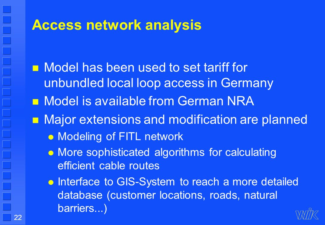 22 Access network analysis Model has been used to set tariff for unbundled local loop access in Germany Model is available from German NRA Major extensions and modification are planned Modeling of FITL network More sophisticated algorithms for calculating efficient cable routes Interface to GIS-System to reach a more detailed database (customer locations, roads, natural barriers...)
