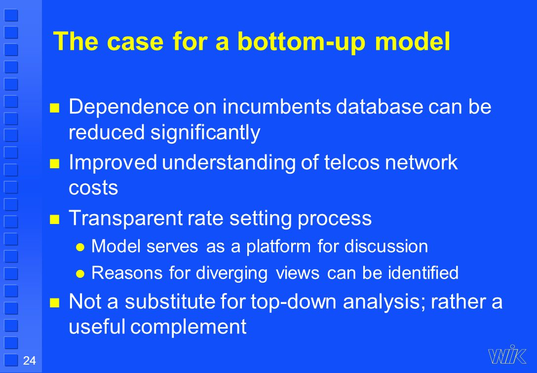 24 The case for a bottom-up model Dependence on incumbents database can be reduced significantly Improved understanding of telcos network costs Transparent rate setting process Model serves as a platform for discussion Reasons for diverging views can be identified Not a substitute for top-down analysis; rather a useful complement