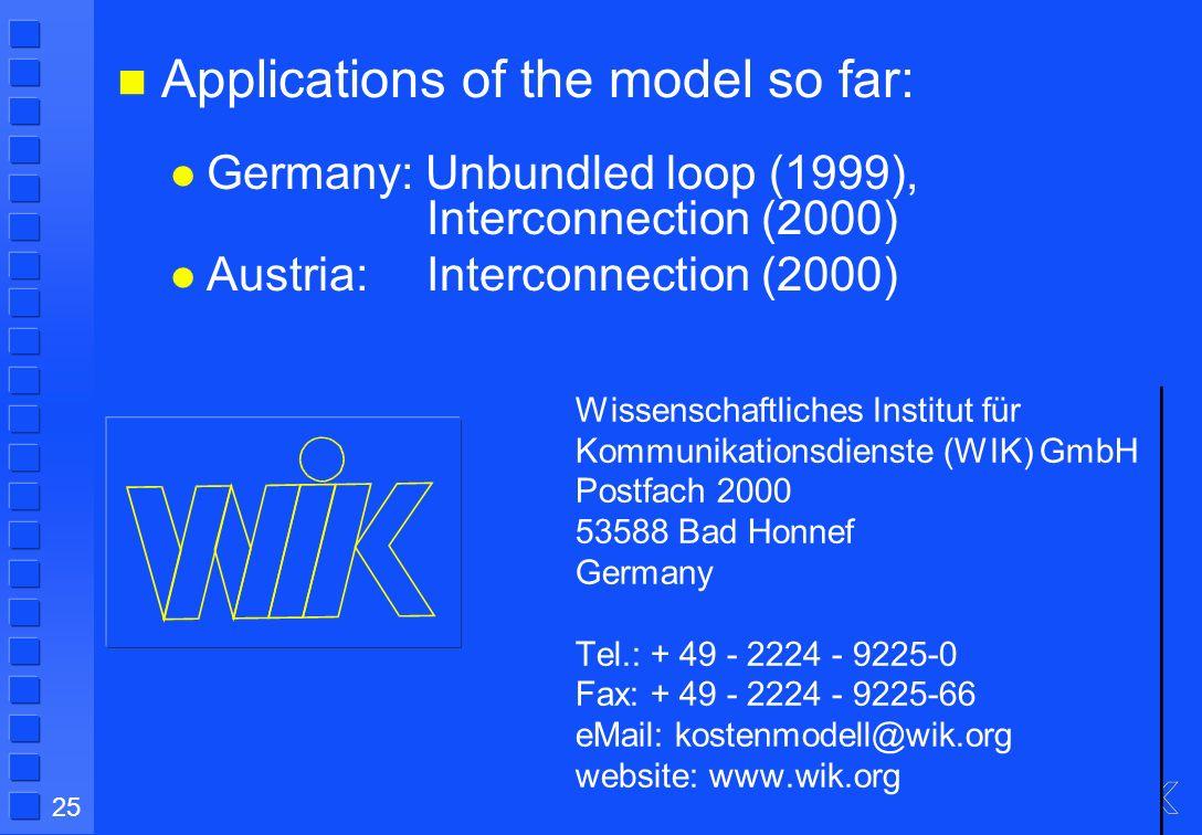 25 Wissenschaftliches Institut für Kommunikationsdienste (WIK) GmbH Postfach 2000 53588 Bad Honnef Germany Tel.: + 49 - 2224 - 9225-0 Fax: + 49 - 2224 - 9225-66 eMail: kostenmodell@wik.org website: www.wik.org Applications of the model so far: Germany: Unbundled loop (1999), Interconnection (2000) Austria:Interconnection (2000)