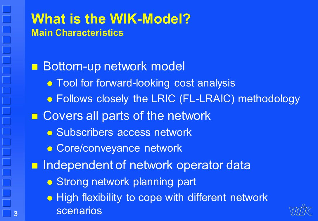 3 What is the WIK-Model? Main Characteristics Bottom-up network model Tool for forward-looking cost analysis Follows closely the LRIC (FL-LRAIC) metho