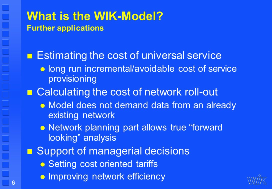6 What is the WIK-Model? Further applications Estimating the cost of universal service long run incremental/avoidable cost of service provisioning Cal