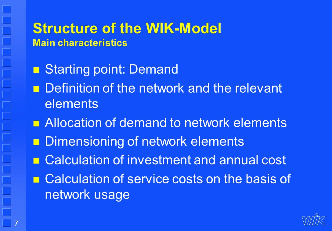 7 Structure of the WIK-Model Main characteristics Starting point: Demand Definition of the network and the relevant elements Allocation of demand to network elements Dimensioning of network elements Calculation of investment and annual cost Calculation of service costs on the basis of network usage