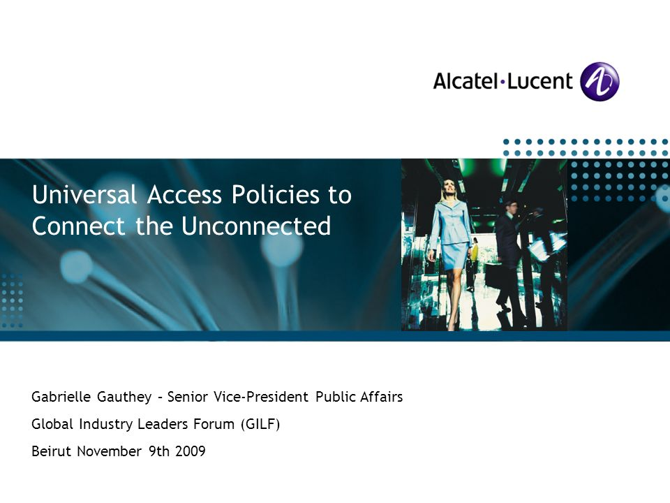 All Rights Reserved © Alcatel-Lucent 2009 Alcatel-Lucent Special Customer Operations Gabrielle Gauthey – Senior Vice-President Public Affairs Global Industry Leaders Forum (GILF) Beirut November 9th 2009 Universal Access Policies to Connect the Unconnected